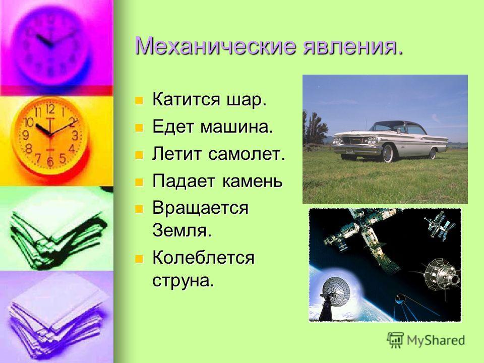 Механические явления. Катится шар. Едет машина. Летит самолет. Падает камень Вращается Земля. Колеблется струна.
