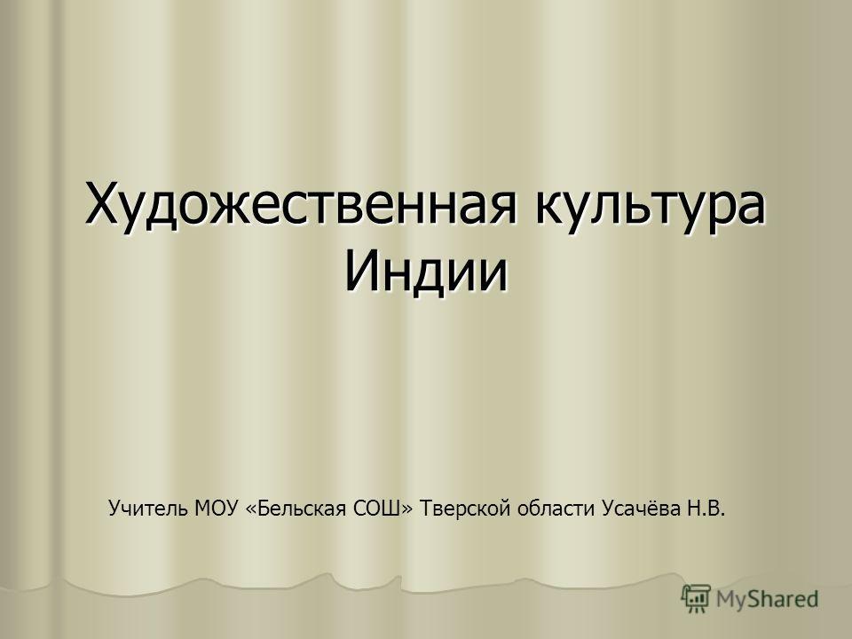 Художественная культура Индии Учитель МОУ «Бельская СОШ» Тверской области Усачёва Н.В.