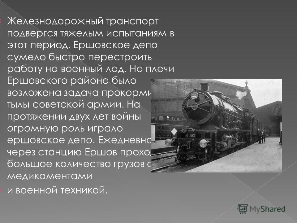 Железнодорожный транспорт подвергся тяжелым испытаниям в этот период. Ершовское депо сумело быстро перестроить работу на военный лад. На плечи Ершовского района было возложена задача прокормить тылы советской армии. На протяжении двух лет войны огром