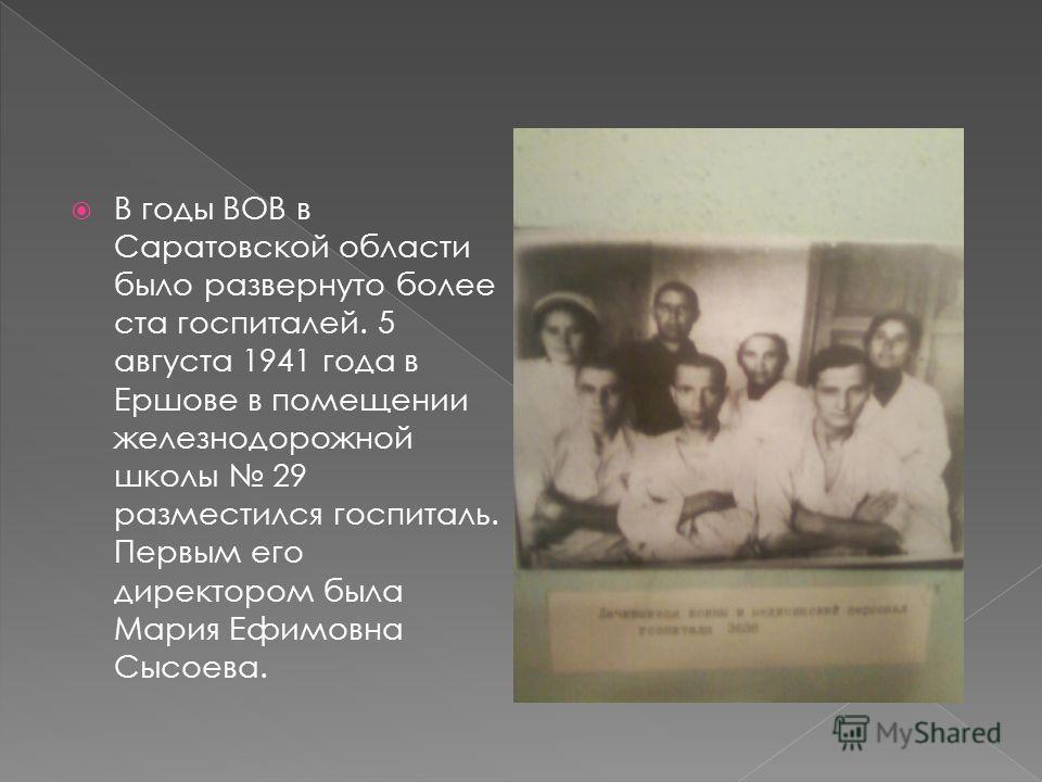 В годы ВОВ в Саратовской области было развернуто более ста госпиталей. 5 августа 1941 года в Ершове в помещении железнодорожной школы 29 разместился госпиталь. Первым его директором была Мария Ефимовна Сысоева.