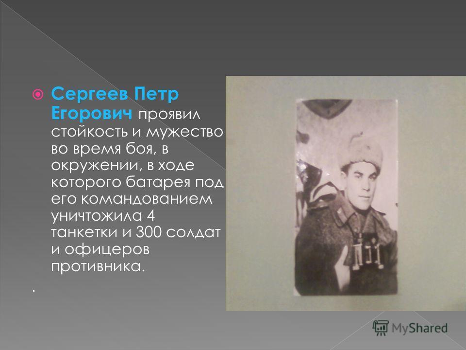 Сергеев Петр Егорович проявил стойкость и мужество во время боя, в окружении, в ходе которого батарея под его командованием уничтожила 4 танкетки и 300 солдат и офицеров противника..