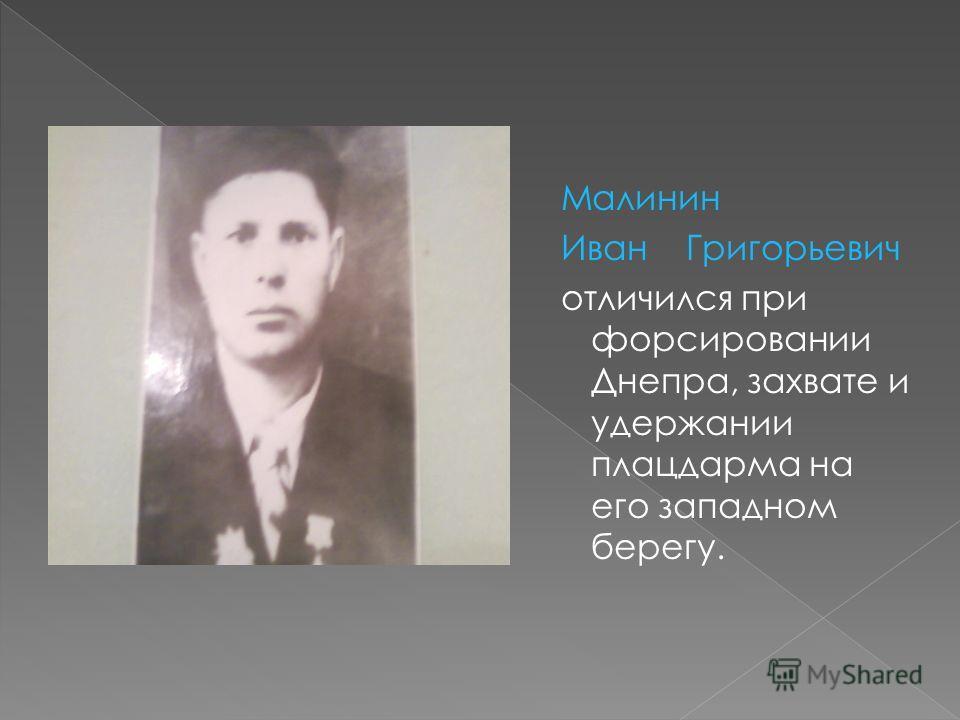 Малинин Иван Григорьевич отличился при форсировании Днепра, захвате и удержании плацдарма на его западном берегу.