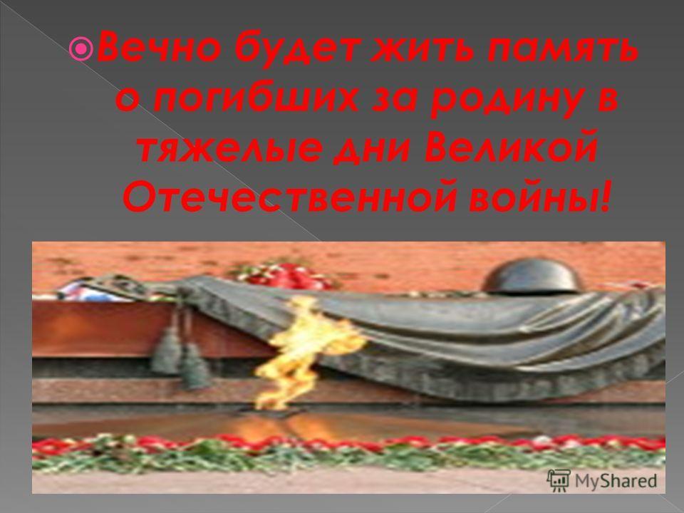 Вечно будет жить память о погибших за родину в тяжелые дни Великой Отечественной войны!