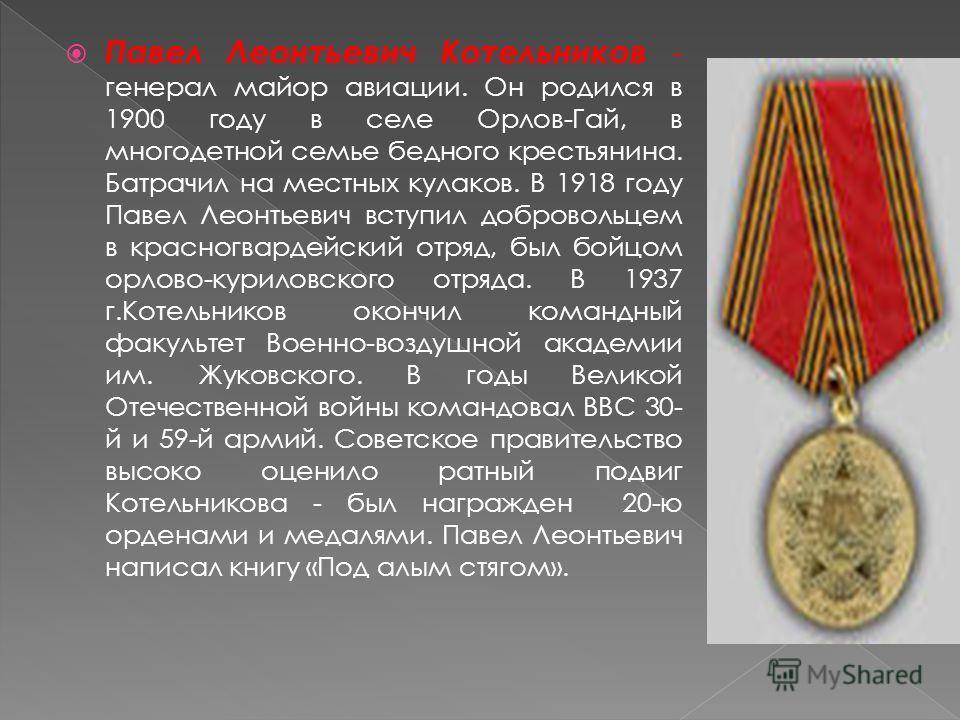 Павел Леонтьевич Котельников - генерал майор авиации. Он родился в 1900 году в селе Орлов-Гай, в многодетной семье бедного крестьянина. Батрачил на местных кулаков. В 1918 году Павел Леонтьевич вступил добровольцем в красногвардейский отряд, был бойц