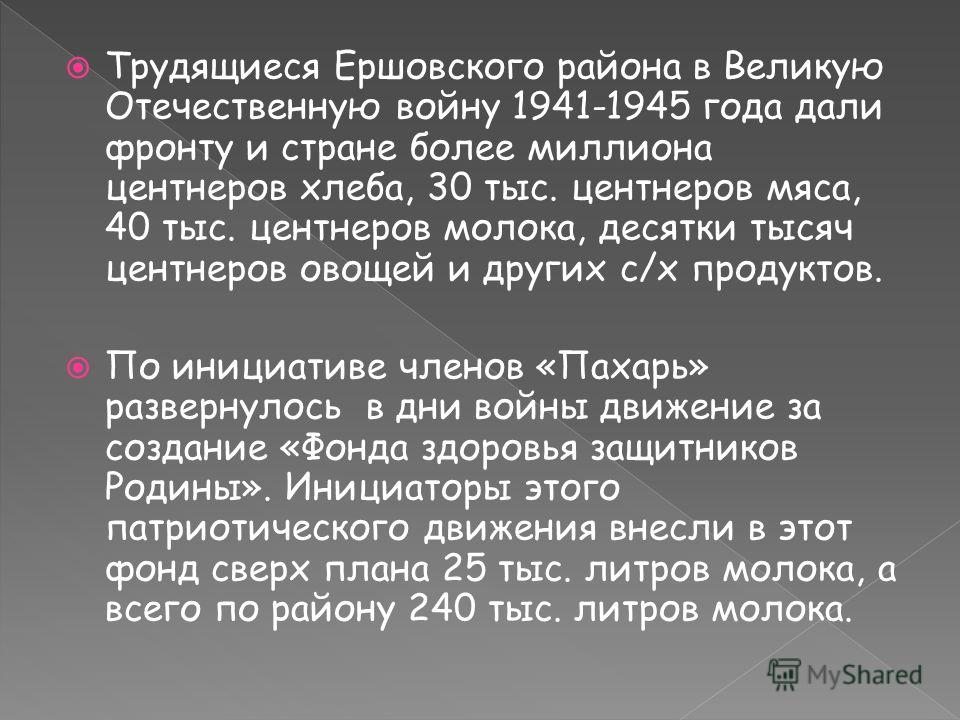 Трудящиеся Ершовского района в Великую Отечественную войну 1941-1945 года дали фронту и стране более миллиона центнеров хлеба, 30 тыс. центнеров мяса, 40 тыс. центнеров молока, десятки тысяч центнеров овощей и других с/х продуктов. По инициативе член