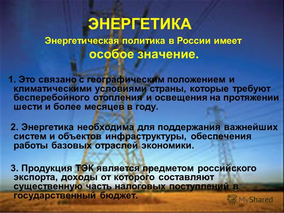 ЭНЕРГЕТИКА Энергетическая политика в России имеет особое значение. 1. Это связано с географическим положением и климатическими условиями страны, которые требуют бесперебойного отопления и освещения на протяжении шести и более месяцев в году. 2. Энерг