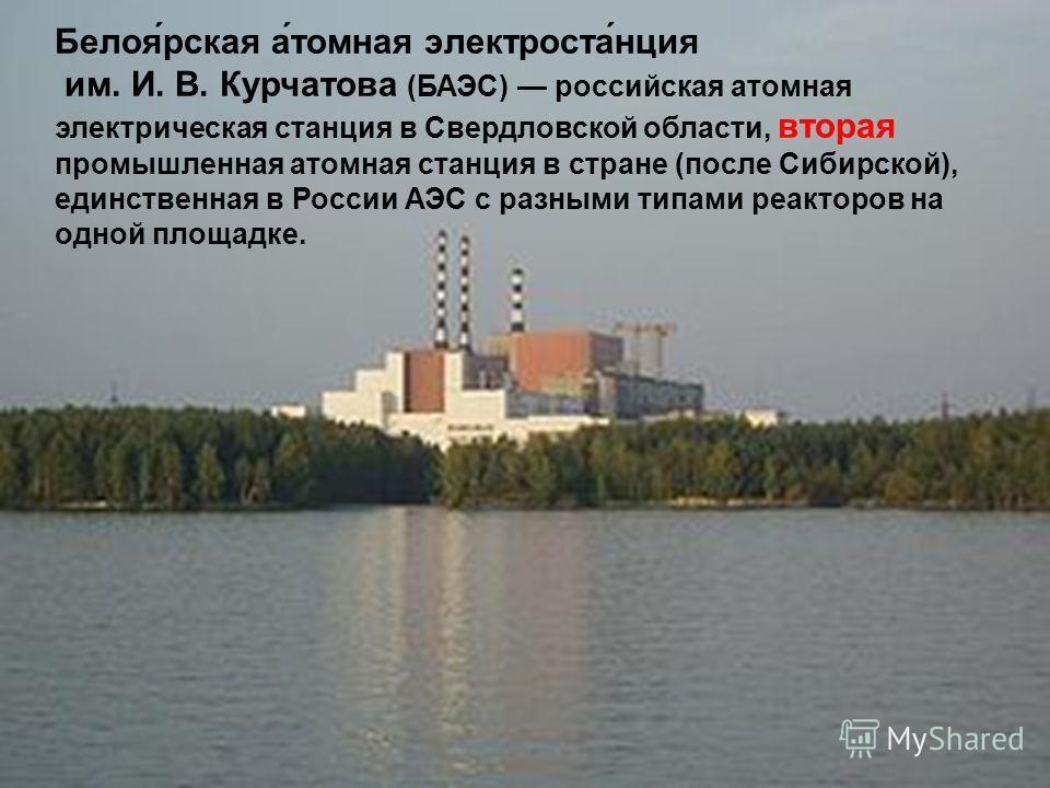 Белоя́рская а́томная электроста́нция им. И. В. Курчатова (БАЭС) российская атомная электрическая станция в Свердловской области, вторая промышленная атомная станция в стране (после Сибирской), единственная в России АЭС с разными типами реакторов на о