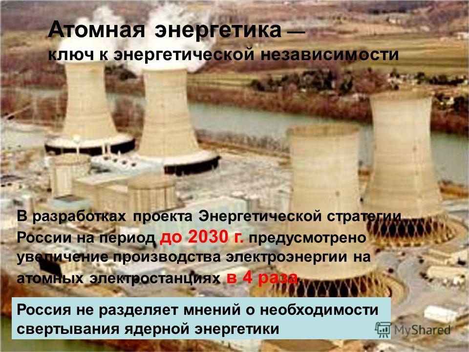 Атомная энергетика ключ к энергетической независимости Россия не разделяет мнений о необходимости свертывания ядерной энергетики В разработках проекта Энергетической стратегии России на период до 2030 г. предусмотрено увеличение производства электроэ