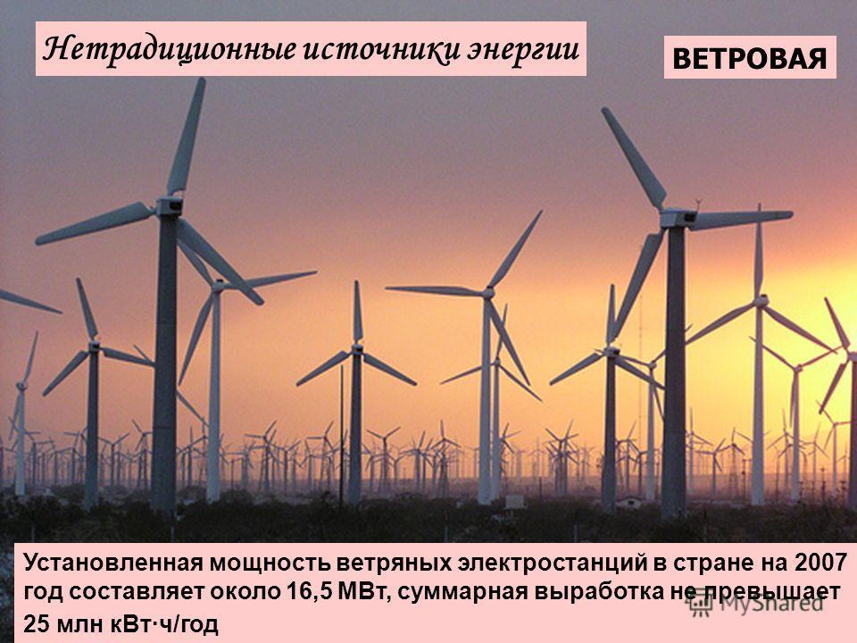 Нетрадиционные источники энергии ВЕТРОВАЯ Установленная мощность ветряных электростанций в стране на 2007 год составляет около 16,5 МВт, суммарная выработка не превышает 25 млн кВт·ч/год