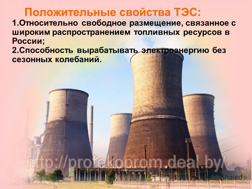 Положительные свойства ТЭС: 1.Относительно свободное размещение, связанное с широким распространением топливных ресурсов в России; 2.Способность вырабатывать электроэнергию без сезонных колебаний.
