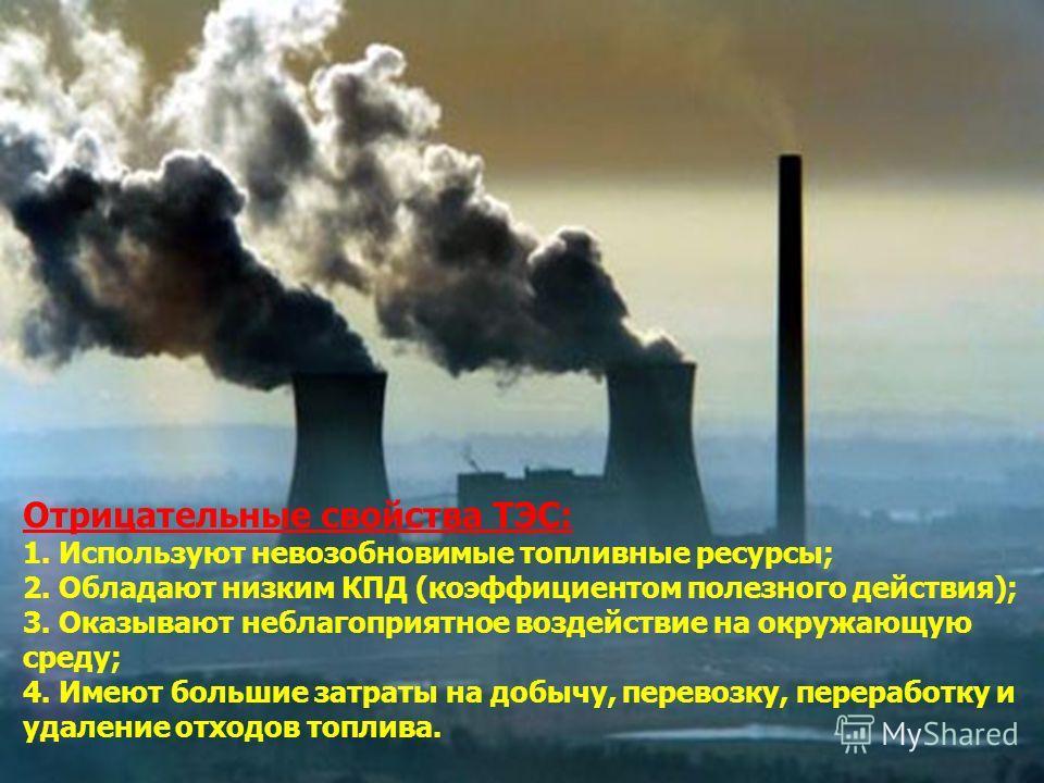 Отрицательные свойства ТЭС: 1. Используют невозобновимые топливные ресурсы; 2. Обладают низким КПД (коэффициентом полезного действия); 3. Оказывают неблагоприятное воздействие на окружающую среду; 4. Имеют большие затраты на добычу, перевозку, перера