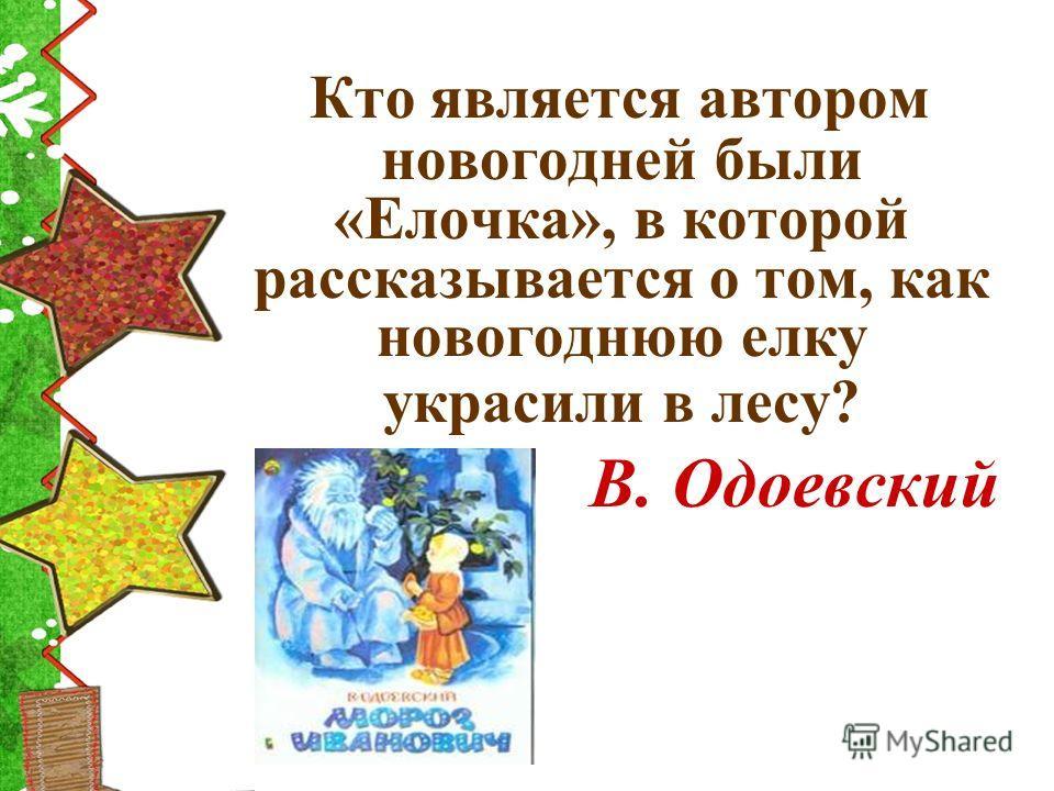Кто является автором новогодней были «Елочка», в которой рассказывается о том, как новогоднюю елку украсили в лесу? В. Одоевский