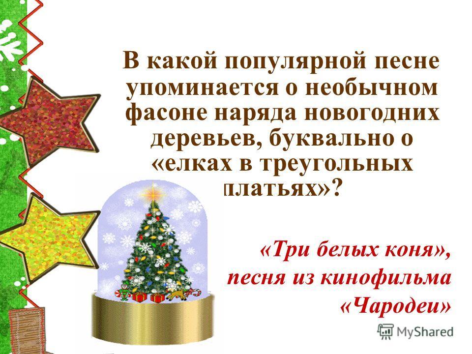 В какой популярной песне упоминается о необычном фасоне наряда новогодних деревьев, буквально о «елках в треугольных платьях»? «Три белых коня», песня из кинофильма «Чародеи»