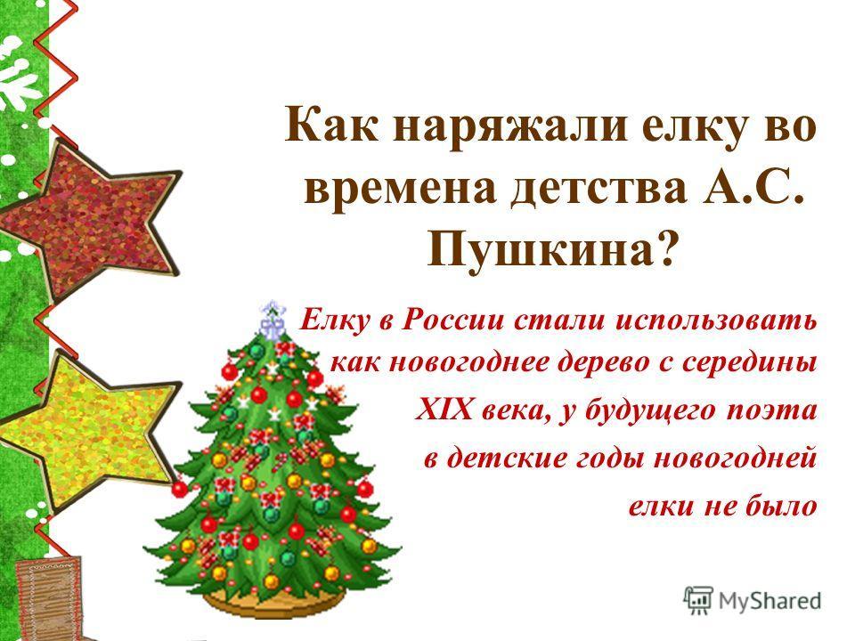 Как наряжали елку во времена детства А.С. Пушкина? Елку в России стали использовать как новогоднее дерево с середины XIX века, у будущего поэта в детские годы новогодней елки не было