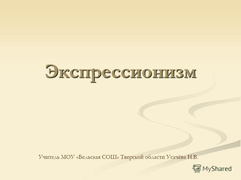 Экспрессионизм Учитель МОУ «Бельская СОШ» Тверской области Усачёва Н.В.
