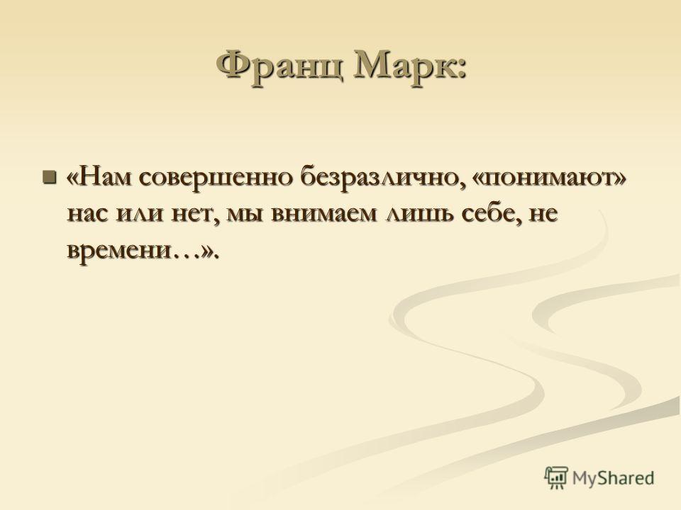 Франц Марк: «Нам совершенно безразлично, «понимают» нас или нет, мы внимаем лишь себе, не времени…». «Нам совершенно безразлично, «понимают» нас или нет, мы внимаем лишь себе, не времени…».