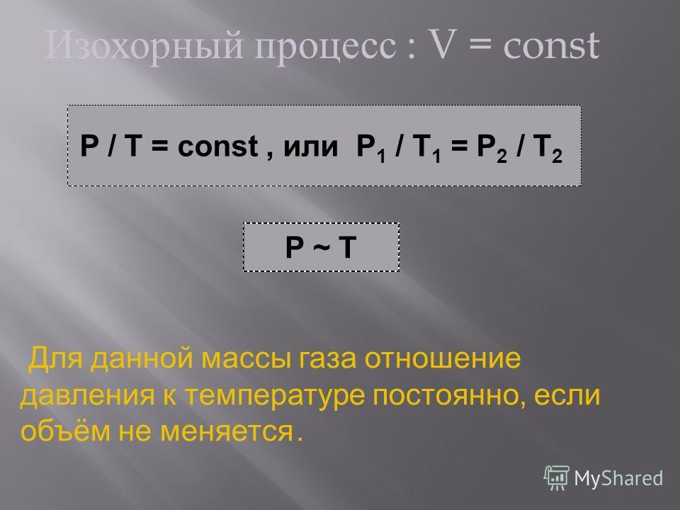 Изохорный процесс : V = const P / T = const, или P 1 / T 1 = P 2 / T 2 P ~ T Для данной массы газа отношение давления к температуре постоянно, если объём не меняется.