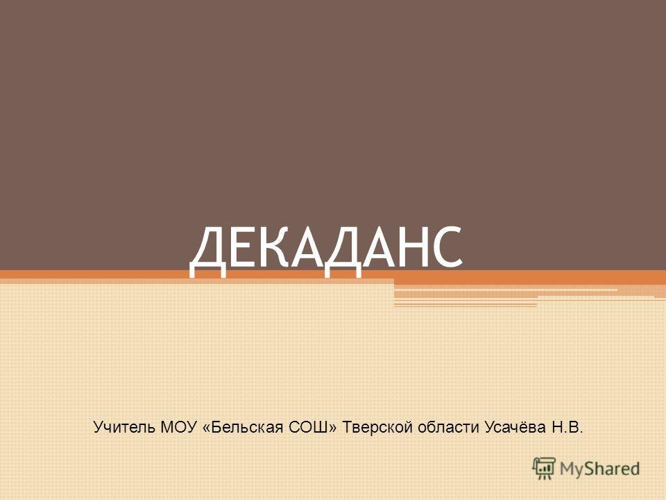 ДЕКАДАНС Учитель МОУ «Бельская СОШ» Тверской области Усачёва Н.В.