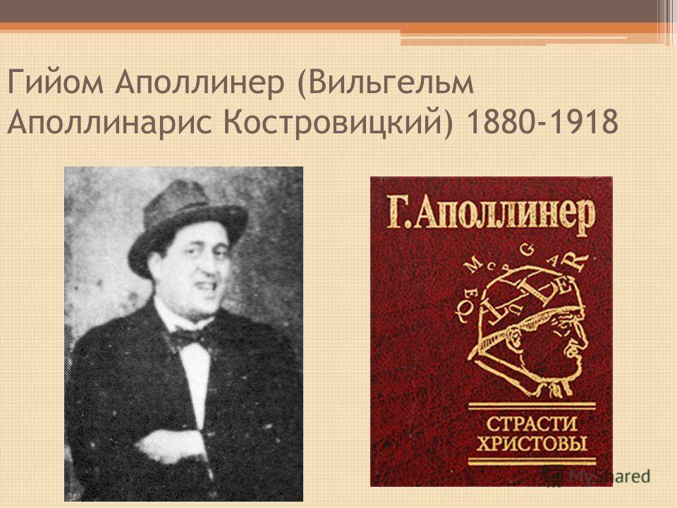 Гийом Аполлинер (Вильгельм Аполлинарис Костровицкий) 1880-1918