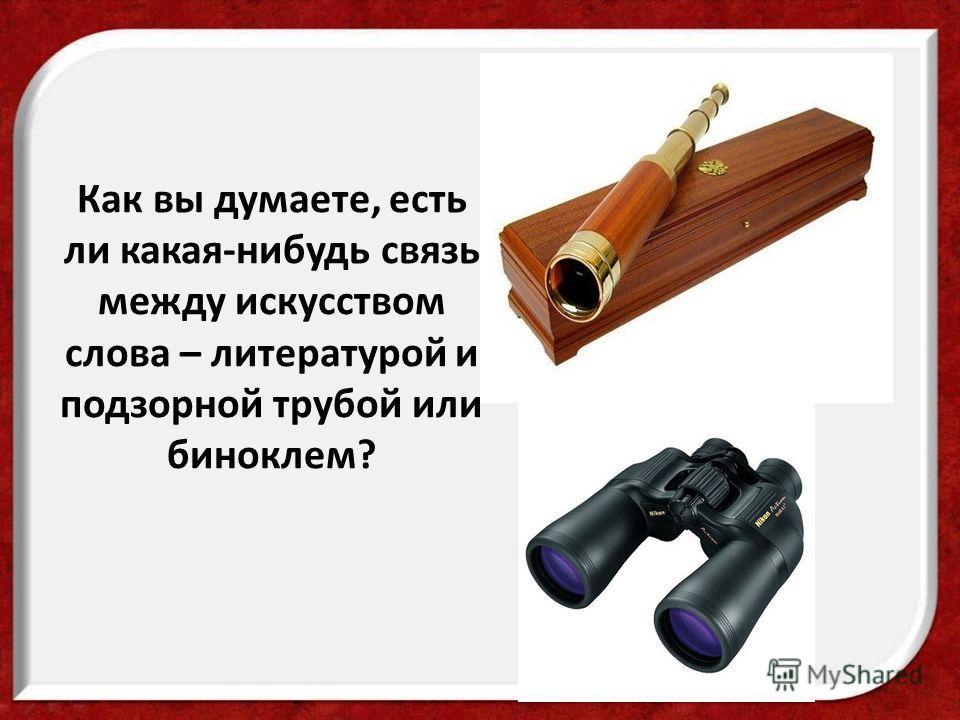 Как вы думаете, есть ли какая-нибудь связь между искусством слова – литературой и подзорной трубой или биноклем?