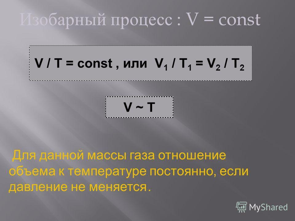 Изобарный процесс : V = const V / T = const, или V 1 / T 1 = V 2 / T 2 V ~ T Для данной массы газа отношение объема к температуре постоянно, если давление не меняется.