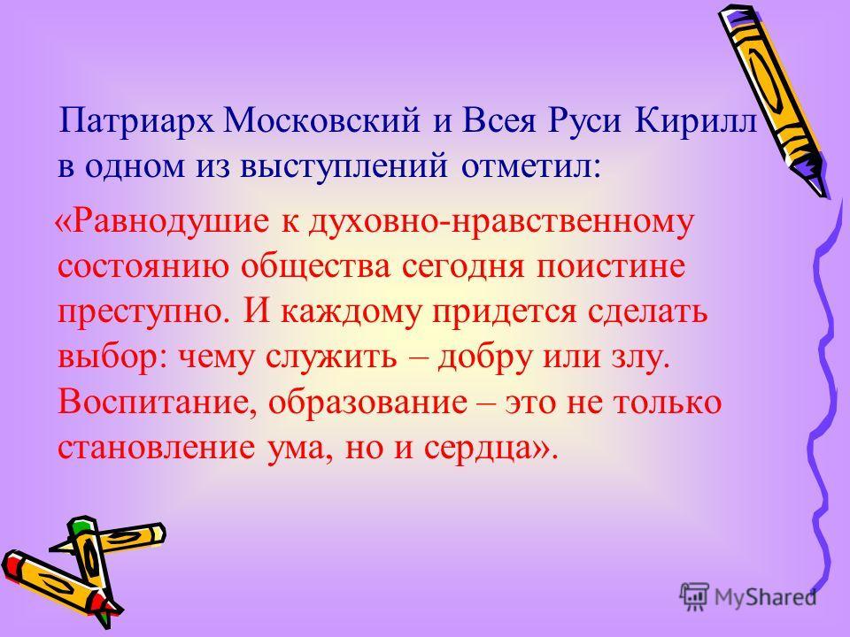 Патриарх Московский и Всея Руси Кирилл в одном из выступлений отметил: «Равнодушие к духовно-нравственному состоянию общества сегодня поистине преступно. И каждому придется сделать выбор: чему служить – добру или злу. Воспитание, образование – это не