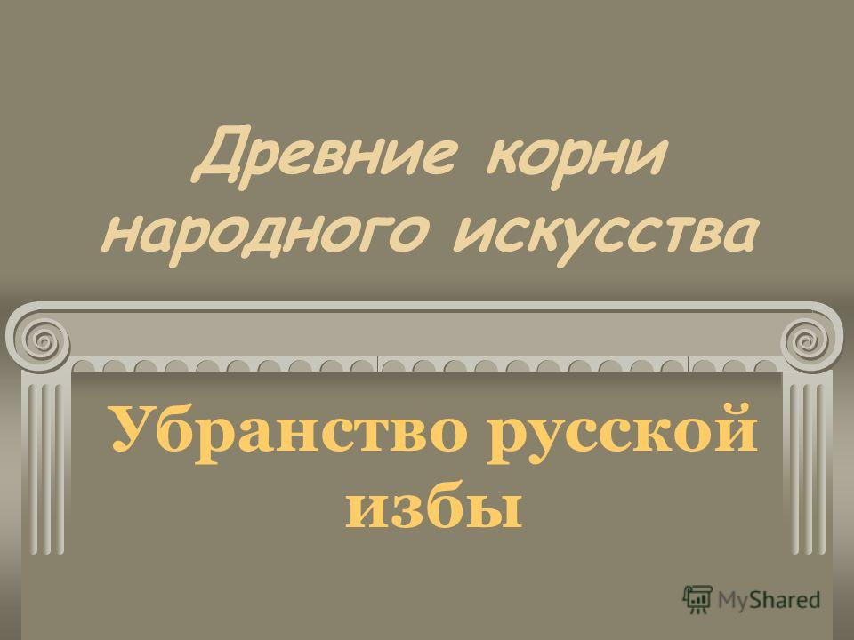 Древние корни народного искусства Убранство русской избы