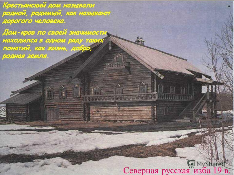 Северная русская изба 19 в. Крестьянский дом называли родной, родимый, как называют дорогого человека. Дом-кров по своей значимости находился в одном ряду таких понятий, как жизнь, добро, родная земля.