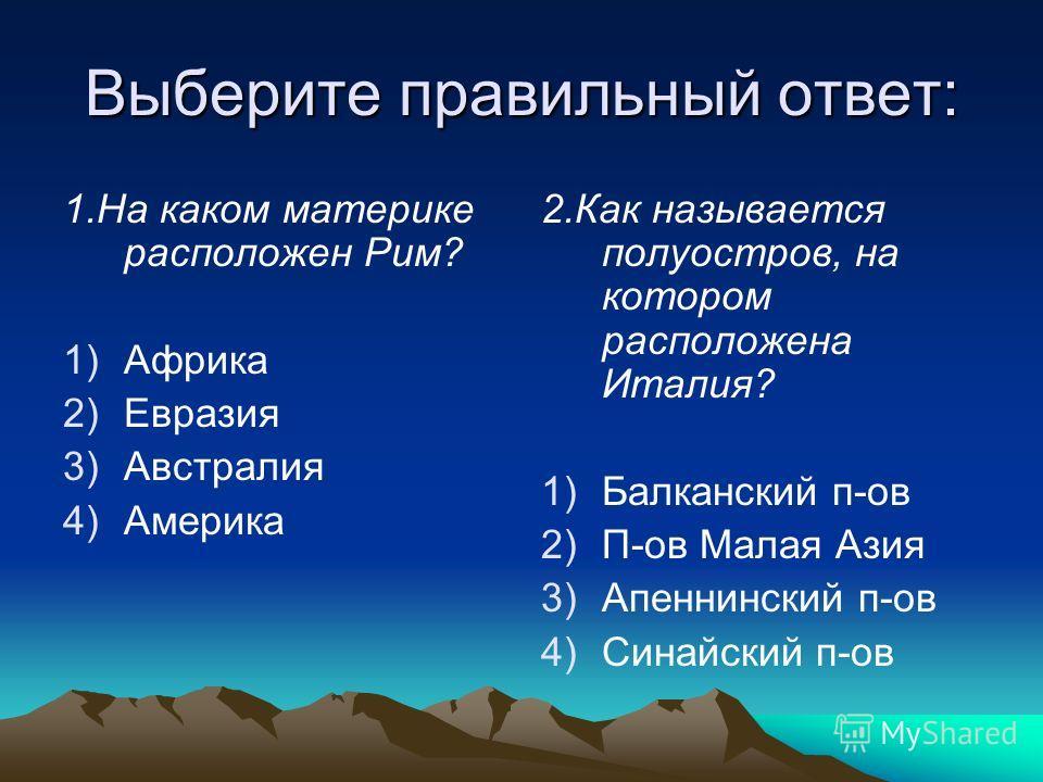 Выберите правильный ответ: 1.На каком материке расположен Рим? 1)Африка 2)Евразия 3)Австралия 4)Америка 2.Как называется полуостров, на котором расположена Италия? 1) 1)Балканский п-ов 2) 2)П-ов Малая Азия 3) 3)Апеннинский п-ов 4) 4)Синайский п-ов