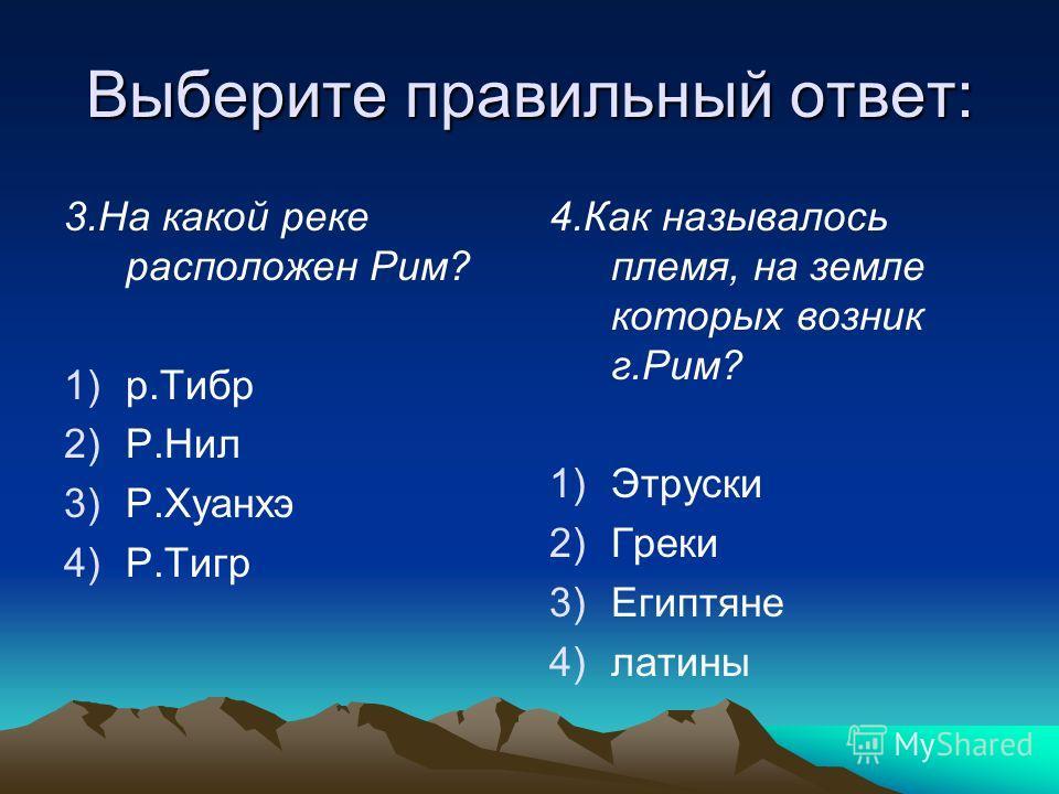 Выберите правильный ответ: 3.На какой реке расположен Рим? 1)р.Тибр 2)Р.Нил 3)Р.Хуанхэ 4)Р.Тигр 4.Как называлось племя, на земле которых возник г.Рим? 1) 1)Этруски 2) 2)Греки 3) 3)Египтяне 4) 4)латины