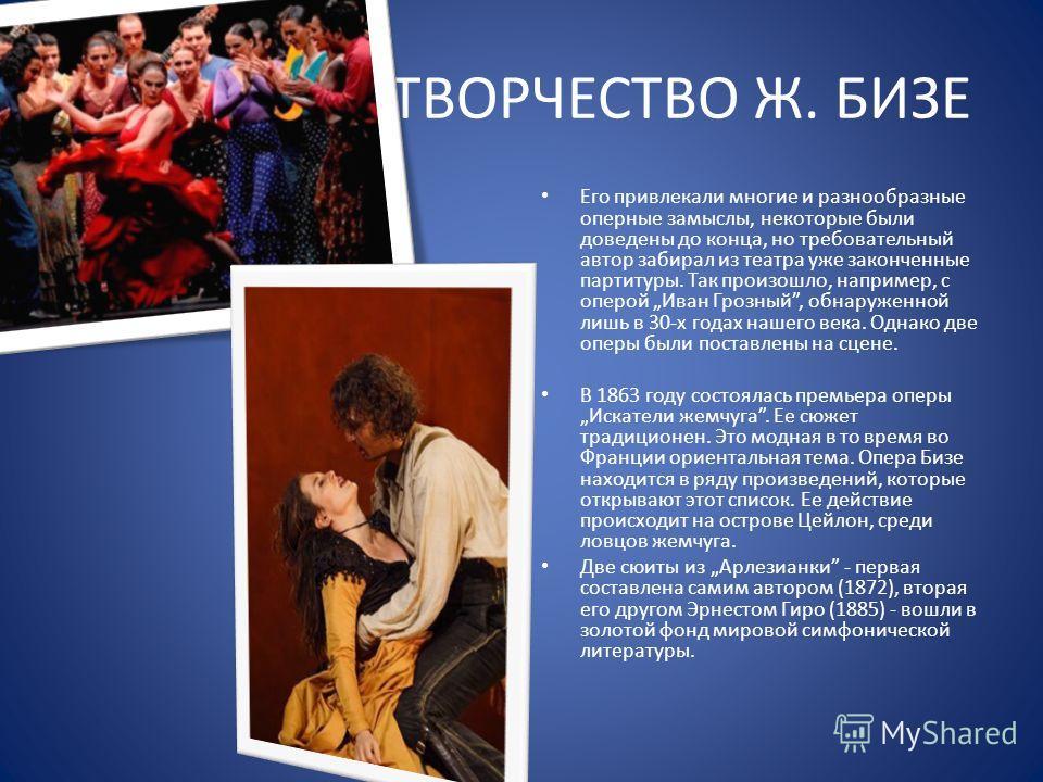 ТВОРЧЕСТВО Ж. БИЗЕ Его привлекали многие и разнообразные оперные замыслы, некоторые были доведены до конца, но требовательный автор забирал из театра уже законченные партитуры. Так произошло, например, с оперой Иван Грозный, обнаруженной лишь в 30-х