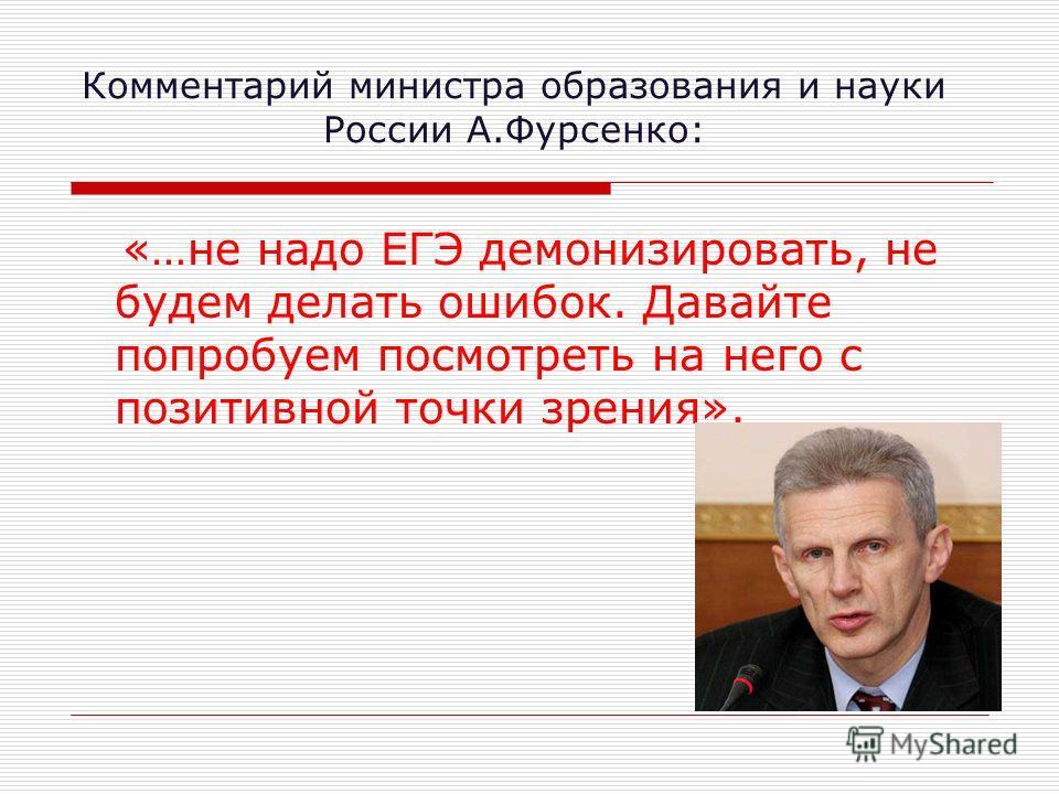 Комментарий министра образования и науки России А.Фурсенко: «…не надо ЕГЭ демонизировать, не будем делать ошибок. Давайте попробуем посмотреть на него с позитивной точки зрения».