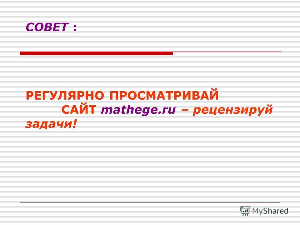 СОВЕТ : РЕГУЛЯРНО ПРОСМАТРИВАЙ САЙТ mathege.ru – рецензируй задачи!