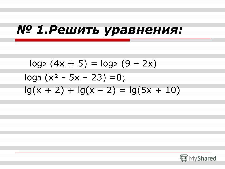 1.Решить уравнения: log 2 (4х + 5) = log 2 (9 – 2х) log 3 (х² - 5х – 23) =0; lg(x + 2) + lg(x – 2) = lg(5x + 10)
