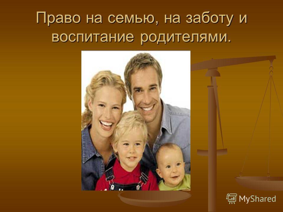 Право на семью, на заботу и воспитание родителями.