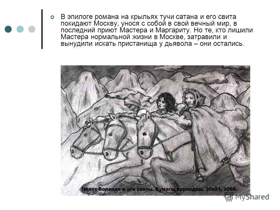 В эпилоге романа на крыльях тучи сатана и его свита покидают Москву, унося с собой в свой вечный мир, в последний приют Мастера и Маргариту. Но те, кто лишили Мастера нормальной жизни в Москве, затравили и вынудили искать пристанища у дьявола – они о