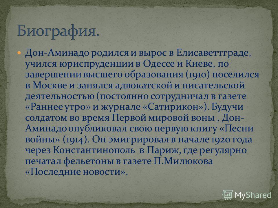 Дон-Аминадо родился и вырос в Елисаветтграде, учился юриспруденции в Одессе и Киеве, по завершении высшего образования (1910) поселился в Москве и занялся адвокатской и писательской деятельностью (постоянно сотрудничал в газете «Раннее утро» и журнал