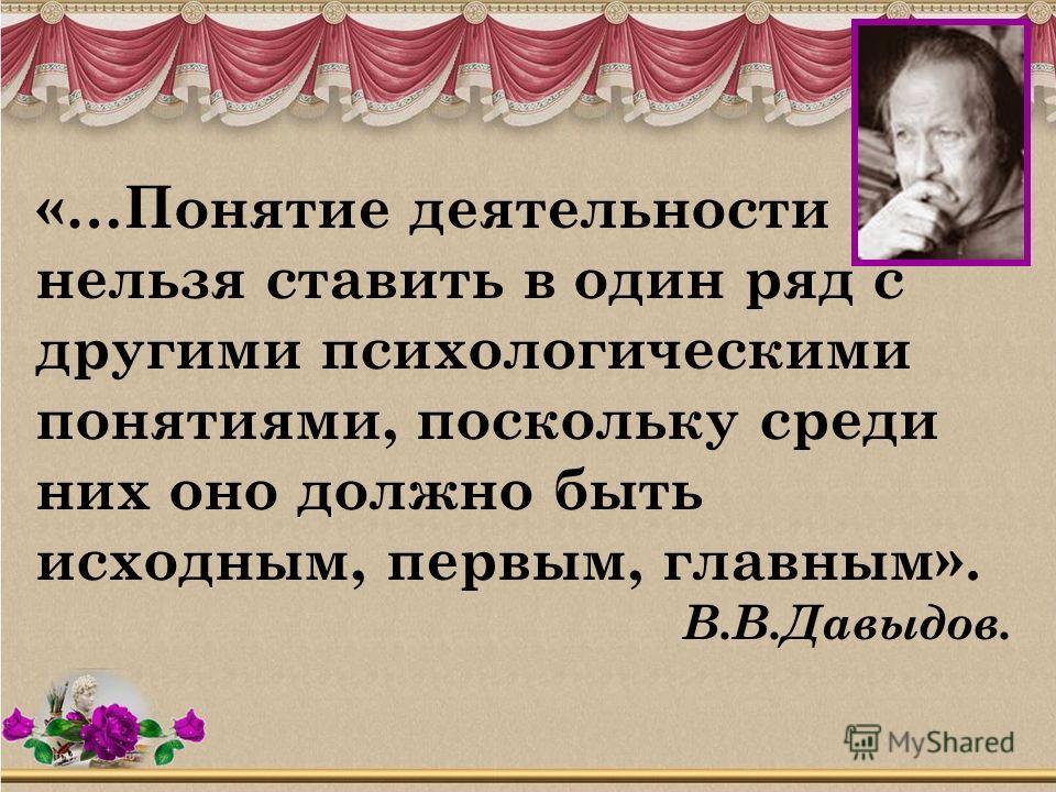 «…Понятие деятельности нельзя ставить в один ряд с другими психологическими понятиями, поскольку среди них оно должно быть исходным, первым, главным». В.В.Давыдов.