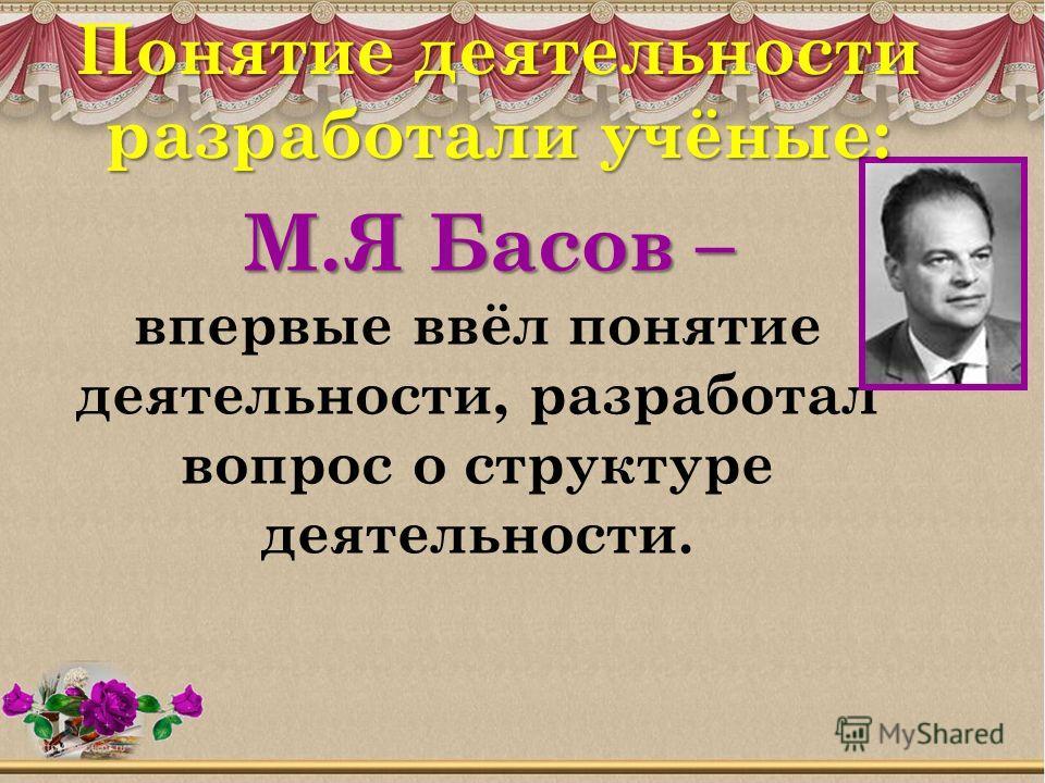 М.Я Басов – М.Я Басов – впервые ввёл понятие деятельности, разработал вопрос о структуре деятельности. Понятие деятельности разработали учёные: