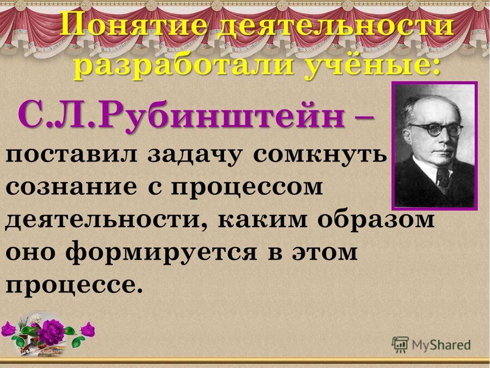 С.Л.Рубинштейн – С.Л.Рубинштейн – поставил задачу сомкнуть сознание с процессом деятельности, каким образом оно формируется в этом процессе. Понятие деятельности разработали учёные: