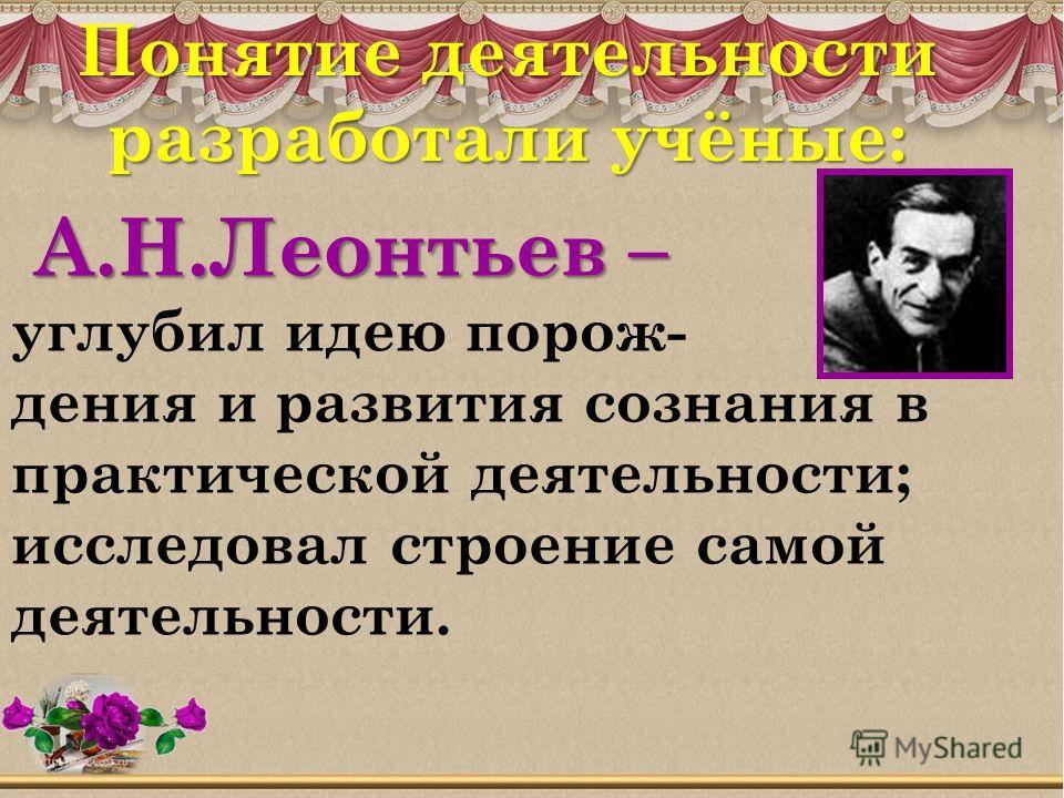А.Н.Леонтьев – А.Н.Леонтьев – углубил идею порож- дения и развития сознания в практической деятельности; исследовал строение самой деятельности. Понятие деятельности разработали учёные:
