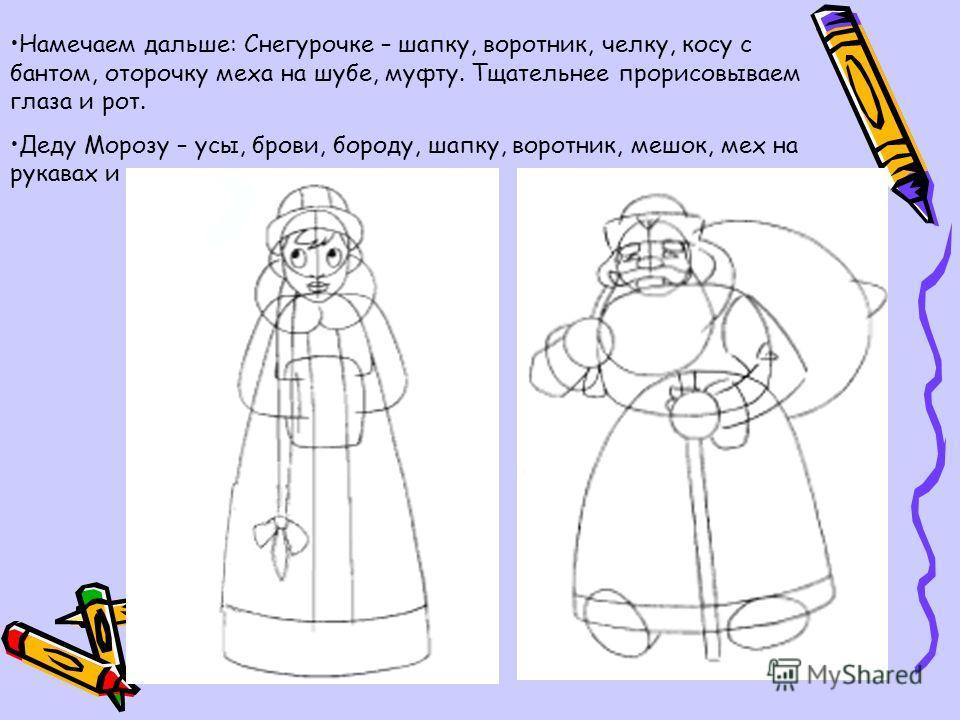 Намечаем дальше: Снегурочке – шапку, воротник, челку, косу с бантом, оторочку меха на шубе, муфту. Тщательнее прорисовываем глаза и рот. Деду Морозу – усы, брови, бороду, шапку, воротник, мешок, мех на рукавах и подоле, валенки и посох.