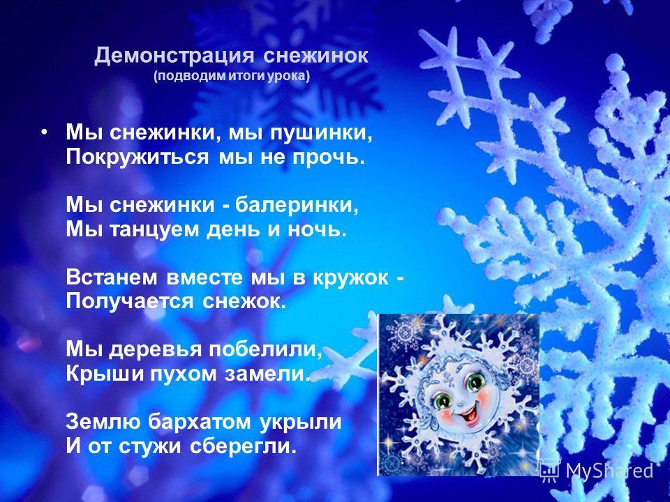 Демонстрация снежинок (подводим итоги урока) Мы снежинки, мы пушинки, Покружиться мы не прочь. Мы снежинки - балеринки, Мы танцуем день и ночь. Встанем вместе мы в кружок - Получается снежок. Мы деревья побелили, Крыши пухом замели. Землю бархатом ук