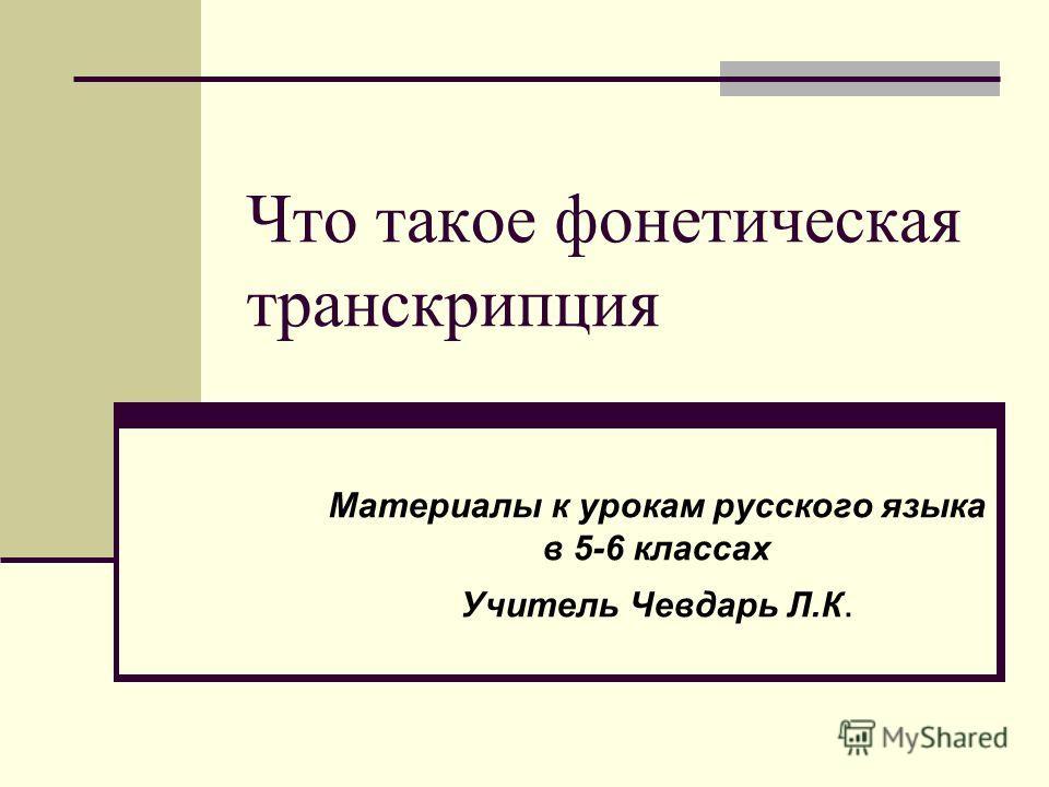 Что такое фонетическая транскрипция Материалы к урокам русского языка в 5-6 классах Учитель Чевдарь Л.К.