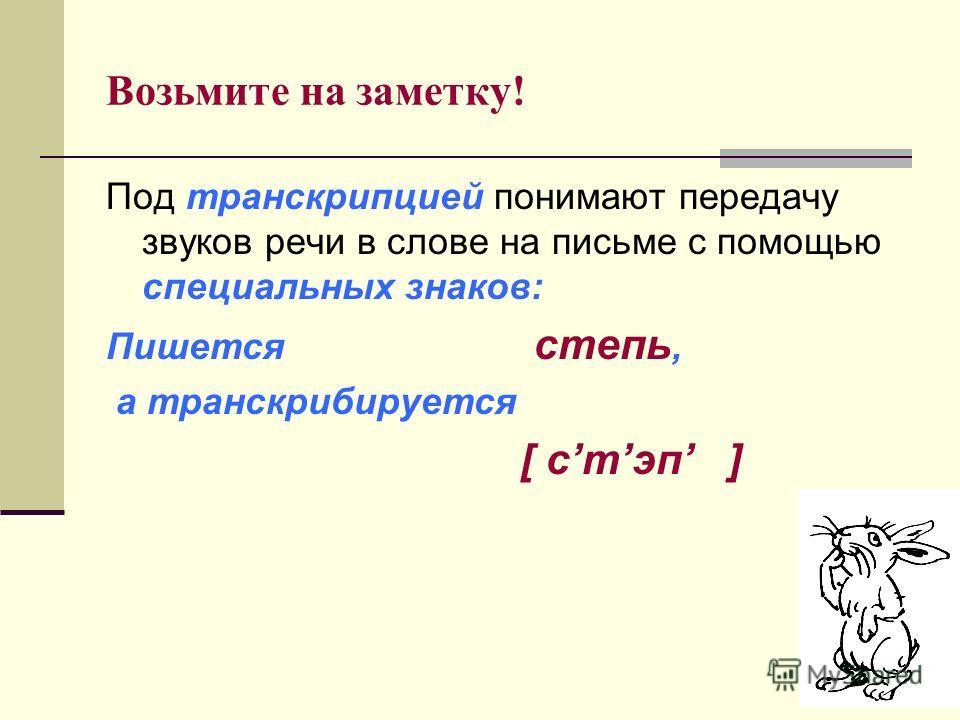 Возьмите на заметку! Под транскрипцией понимают передачу звуков речи в слове на письме с помощью специальных знаков: Пишется степь, а транскрибируется [ стэп ]