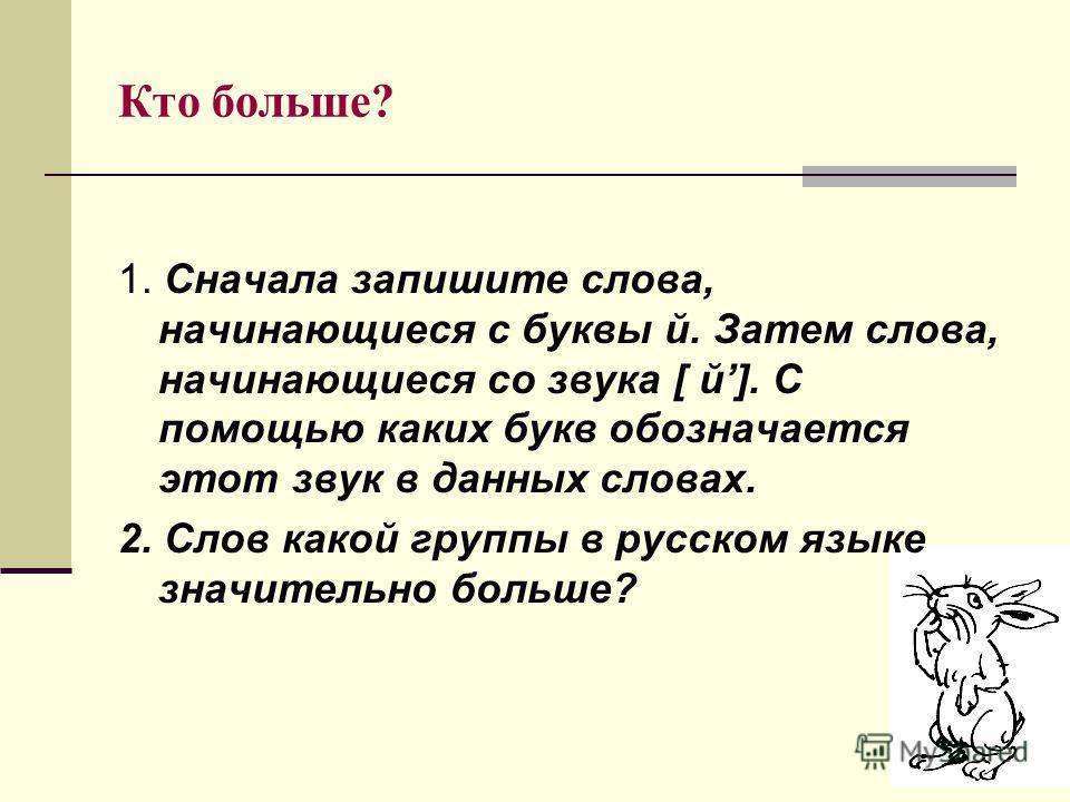 Кто больше? 1. Сначала запишите слова, начинающиеся с буквы й. Затем слова, начинающиеся со звука [ й]. С помощью каких букв обозначается этот звук в данных словах. 2. Слов какой группы в русском языке значительно больше?