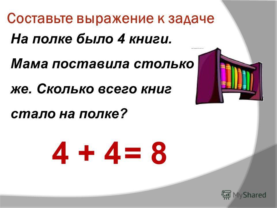 Составьте выражение к задаче На полке было 4 книги. Мама поставила столько же. Сколько всего книг стало на полке? 4 + 4= 8