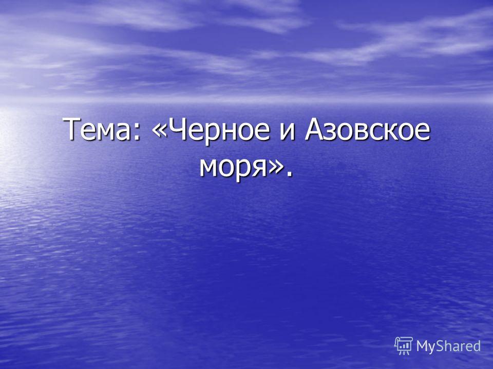 Тема: «Черное и Азовское моря».
