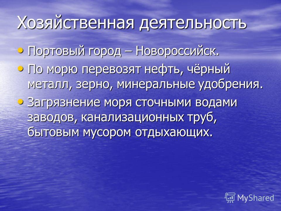 Хозяйственная деятельность Портовый город – Новороссийск. Портовый город – Новороссийск. По морю перевозят нефть, чёрный металл, зерно, минеральные удобрения. По морю перевозят нефть, чёрный металл, зерно, минеральные удобрения. Загрязнение моря сточ