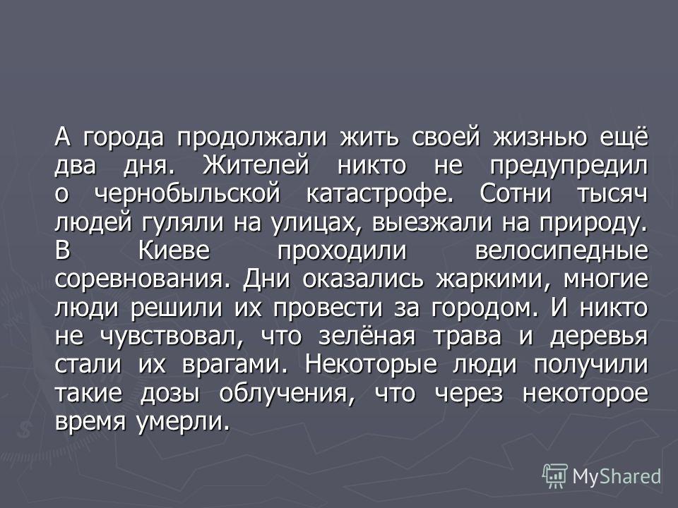 А города продолжали жить своей жизнью ещё два дня. Жителей никто не предупредил о чернобыльской катастрофе. Сотни тысяч людей гуляли на улицах, выезжали на природу. В Киеве проходили велосипедные соревнования. Дни оказались жаркими, многие люди решил